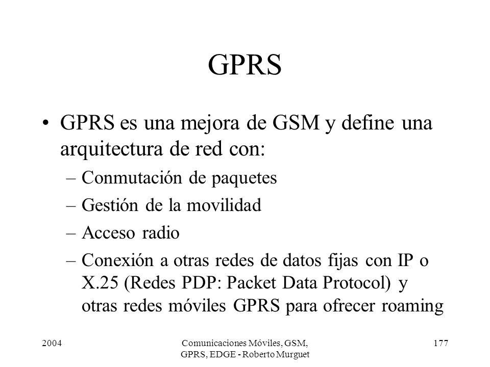 2004Comunicaciones Móviles, GSM, GPRS, EDGE - Roberto Murguet 177 GPRS GPRS es una mejora de GSM y define una arquitectura de red con: –Conmutación de