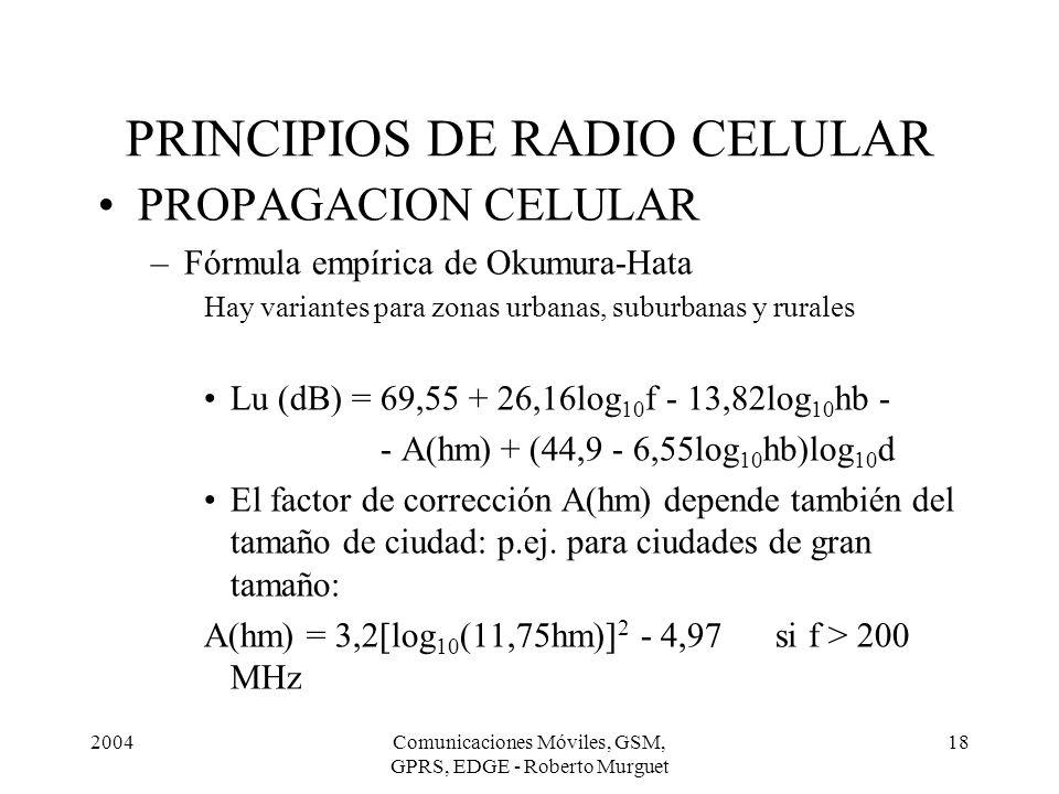 2004Comunicaciones Móviles, GSM, GPRS, EDGE - Roberto Murguet 18 PRINCIPIOS DE RADIO CELULAR PROPAGACION CELULAR –Fórmula empírica de Okumura-Hata Hay