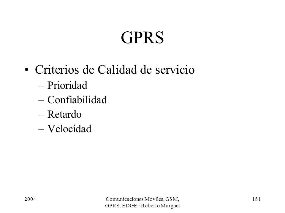 2004Comunicaciones Móviles, GSM, GPRS, EDGE - Roberto Murguet 181 GPRS Criterios de Calidad de servicio –Prioridad –Confiabilidad –Retardo –Velocidad