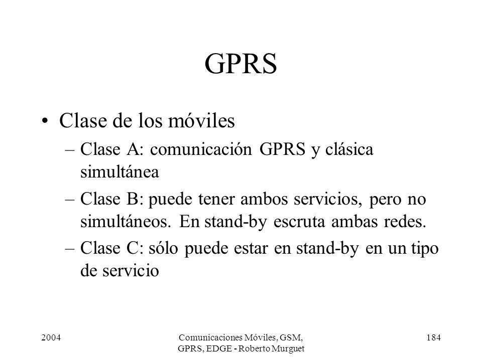 2004Comunicaciones Móviles, GSM, GPRS, EDGE - Roberto Murguet 184 GPRS Clase de los móviles –Clase A: comunicación GPRS y clásica simultánea –Clase B: