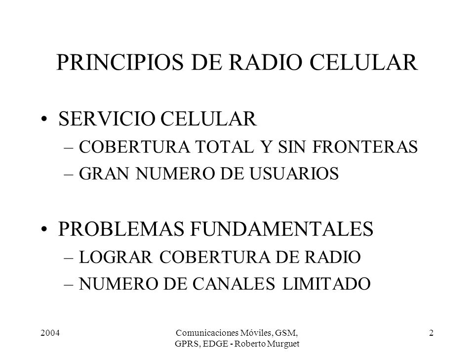 2004Comunicaciones Móviles, GSM, GPRS, EDGE - Roberto Murguet 3 PRINCIPIOS DE RADIO CELULAR PROBLEMAS DE LAS REDES MOVILES –Interferencia debido a la estructura celular –Limitación/escasez del espectro –Calidad fluctuante de los enlaces de radio –Punto de acceso desconocido y variable en el tiempo –Manejo de la movilidad, aún durante una comunicación