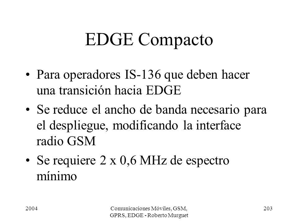 2004Comunicaciones Móviles, GSM, GPRS, EDGE - Roberto Murguet 203 EDGE Compacto Para operadores IS-136 que deben hacer una transición hacia EDGE Se re