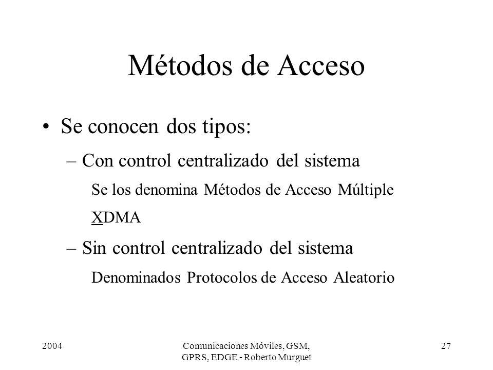 2004Comunicaciones Móviles, GSM, GPRS, EDGE - Roberto Murguet 27 Métodos de Acceso Se conocen dos tipos: –Con control centralizado del sistema Se los