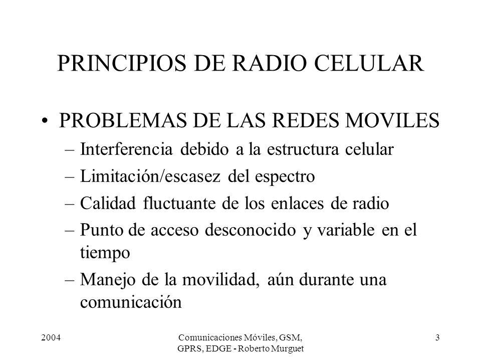 2004Comunicaciones Móviles, GSM, GPRS, EDGE - Roberto Murguet 4 PRINCIPIOS DE RADIO CELULAR ATRIBUTOS NECESARIOS – Agilidad de frecuencia en el terminal –Distribución continua de radiobases de manera que la unidad móvil siempre opere con niveles aceptables de señal de radio.