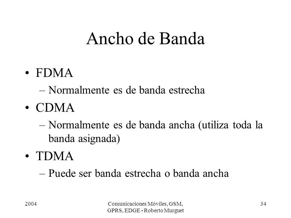 2004Comunicaciones Móviles, GSM, GPRS, EDGE - Roberto Murguet 34 Ancho de Banda FDMA –Normalmente es de banda estrecha CDMA –Normalmente es de banda a