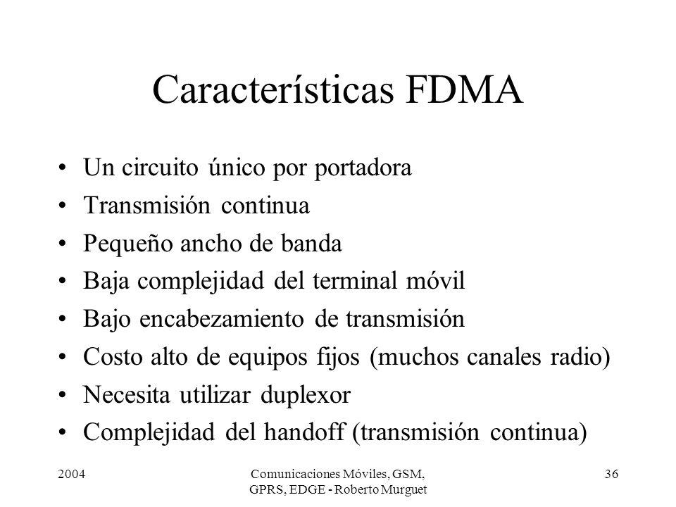 2004Comunicaciones Móviles, GSM, GPRS, EDGE - Roberto Murguet 36 Características FDMA Un circuito único por portadora Transmisión continua Pequeño anc