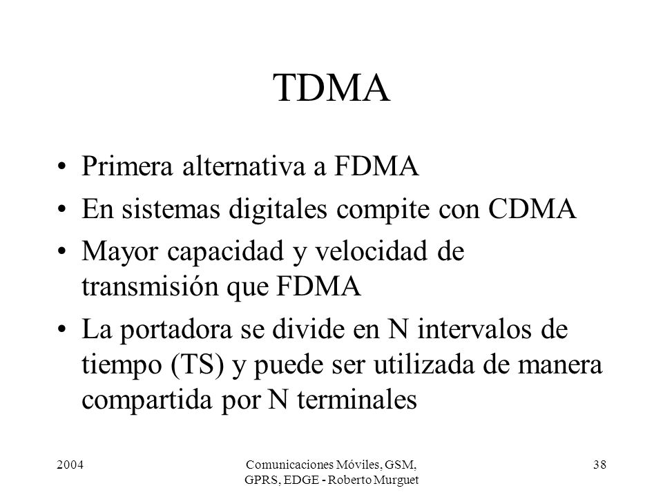 2004Comunicaciones Móviles, GSM, GPRS, EDGE - Roberto Murguet 38 TDMA Primera alternativa a FDMA En sistemas digitales compite con CDMA Mayor capacida