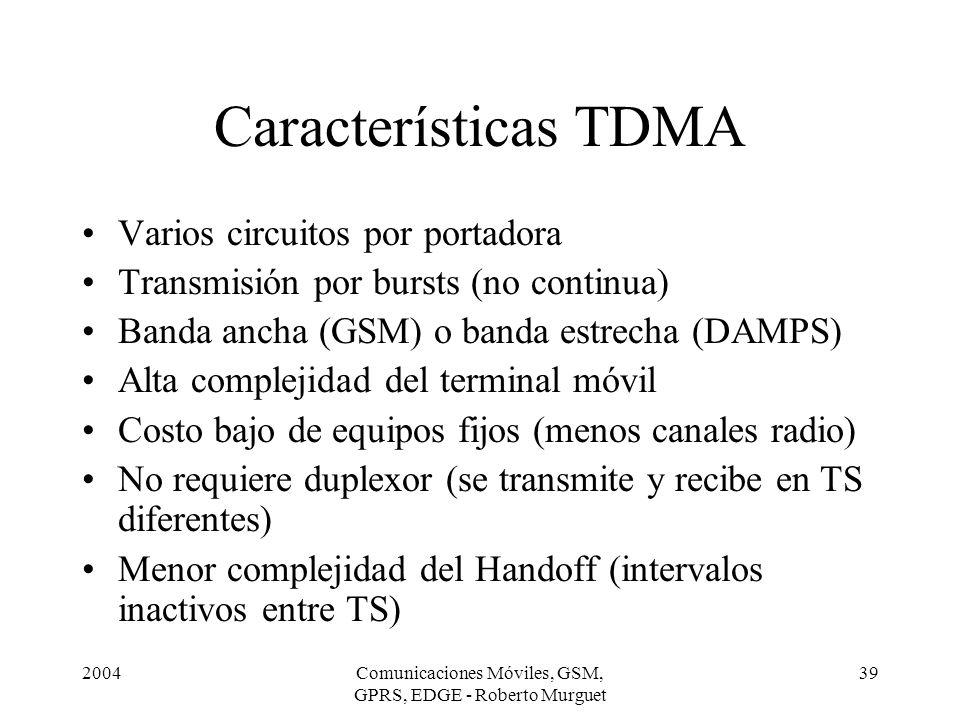 2004Comunicaciones Móviles, GSM, GPRS, EDGE - Roberto Murguet 39 Características TDMA Varios circuitos por portadora Transmisión por bursts (no contin