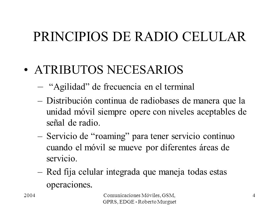 2004Comunicaciones Móviles, GSM, GPRS, EDGE - Roberto Murguet 15 PRINCIPIOS DE RADIO CELULAR RED FIJA CELULAR –Conecta todas las radiobases para señales de comunicación y mensajes a y de los usuarios.