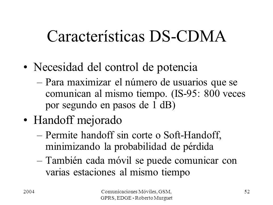 2004Comunicaciones Móviles, GSM, GPRS, EDGE - Roberto Murguet 52 Características DS-CDMA Necesidad del control de potencia –Para maximizar el número d