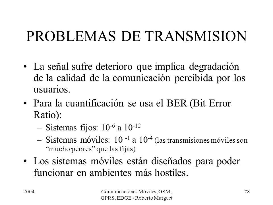 2004Comunicaciones Móviles, GSM, GPRS, EDGE - Roberto Murguet 78 PROBLEMAS DE TRANSMISION La señal sufre deterioro que implica degradación de la calid