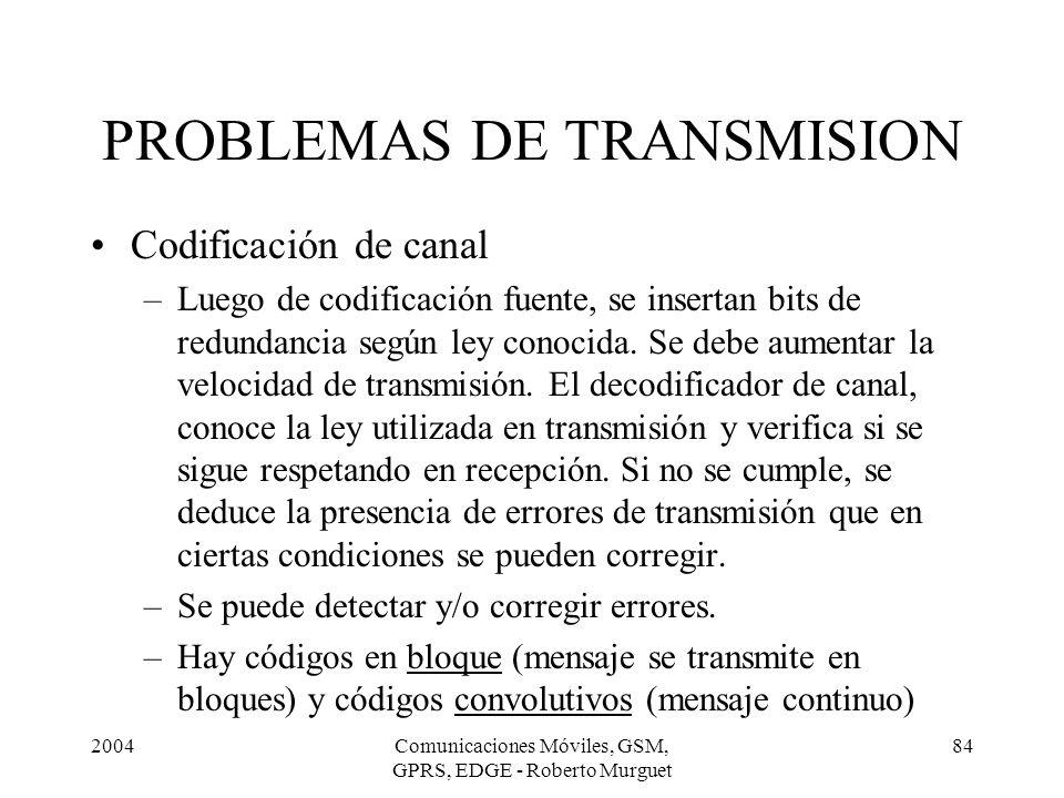 2004Comunicaciones Móviles, GSM, GPRS, EDGE - Roberto Murguet 84 Codificación de canal –Luego de codificación fuente, se insertan bits de redundancia