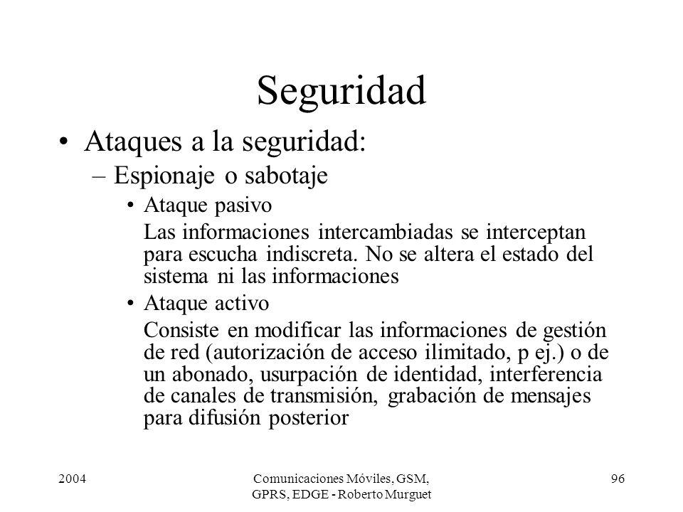 2004Comunicaciones Móviles, GSM, GPRS, EDGE - Roberto Murguet 96 Seguridad Ataques a la seguridad: –Espionaje o sabotaje Ataque pasivo Las informacion