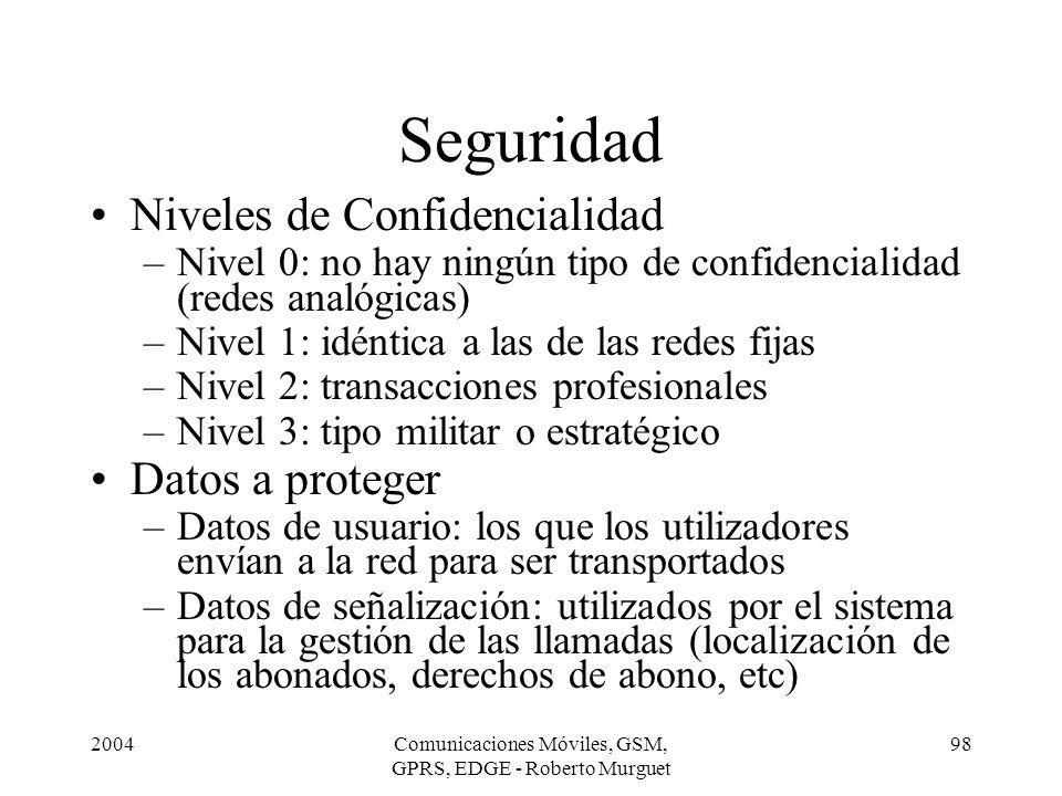 2004Comunicaciones Móviles, GSM, GPRS, EDGE - Roberto Murguet 98 Seguridad Niveles de Confidencialidad –Nivel 0: no hay ningún tipo de confidencialida