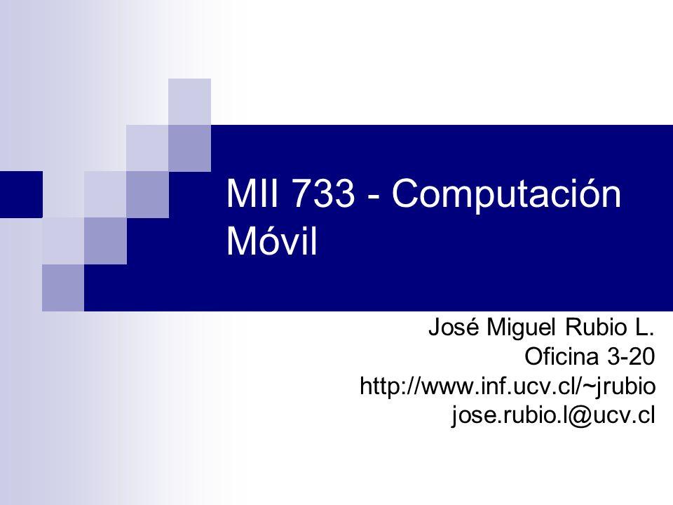MII 733 - Computación Móvil José Miguel Rubio L. Oficina 3-20 http://www.inf.ucv.cl/~jrubio jose.rubio.l@ucv.cl