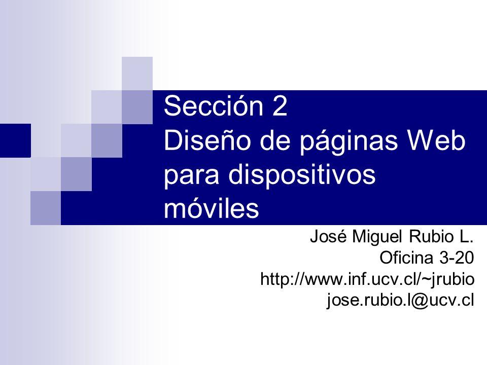 Sección 2 Diseño de páginas Web para dispositivos móviles José Miguel Rubio L. Oficina 3-20 http://www.inf.ucv.cl/~jrubio jose.rubio.l@ucv.cl