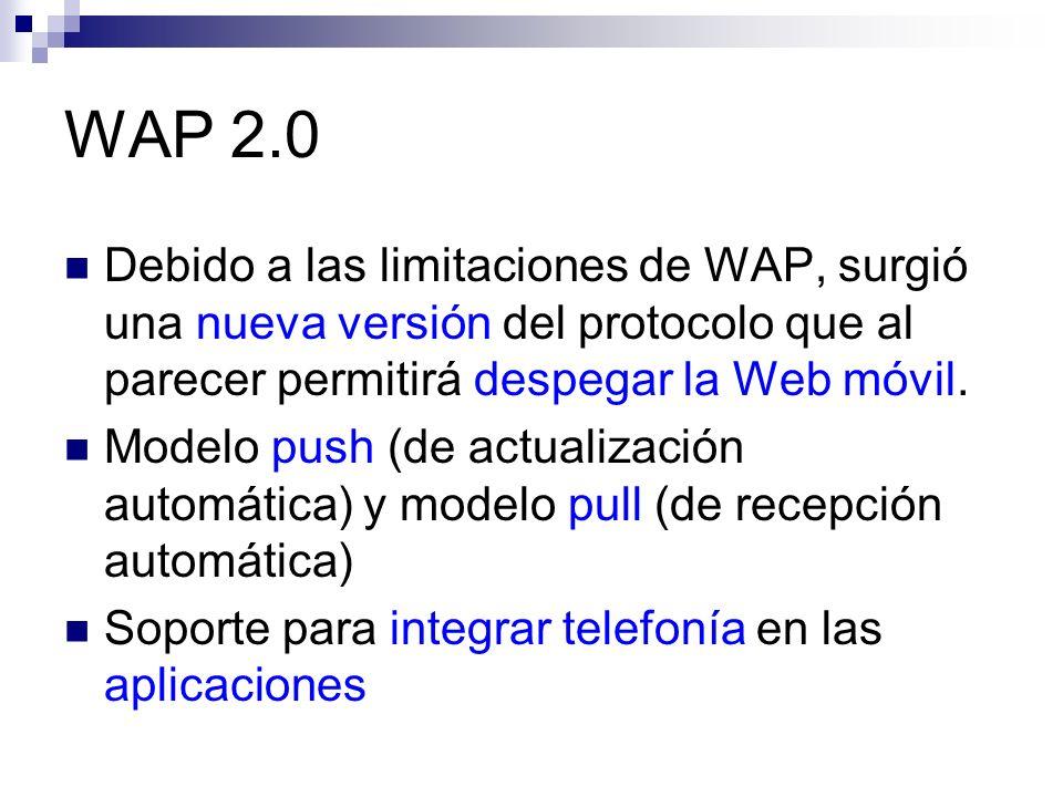 WAP 2.0 Debido a las limitaciones de WAP, surgió una nueva versión del protocolo que al parecer permitirá despegar la Web móvil. Modelo push (de actua