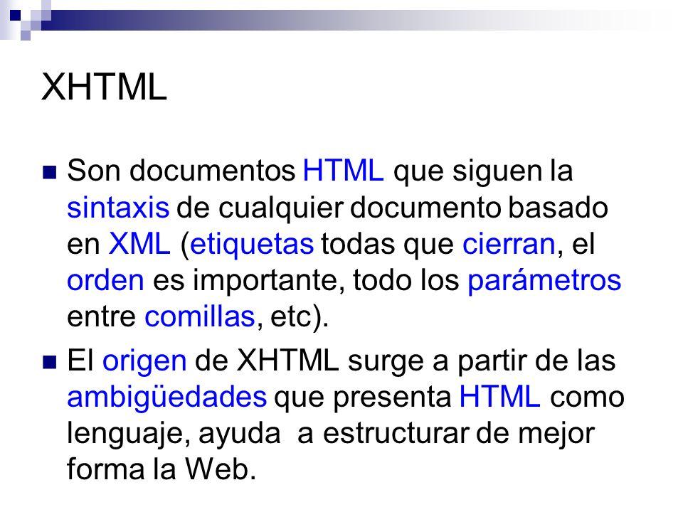 XHTML Son documentos HTML que siguen la sintaxis de cualquier documento basado en XML (etiquetas todas que cierran, el orden es importante, todo los p