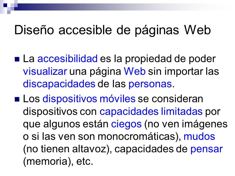 Diseño accesible de páginas Web La accesibilidad es la propiedad de poder visualizar una página Web sin importar las discapacidades de las personas. L