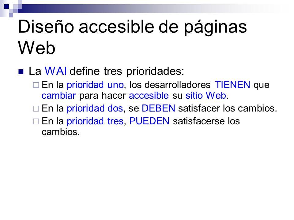 Diseño accesible de páginas Web La WAI define tres prioridades: En la prioridad uno, los desarrolladores TIENEN que cambiar para hacer accesible su si