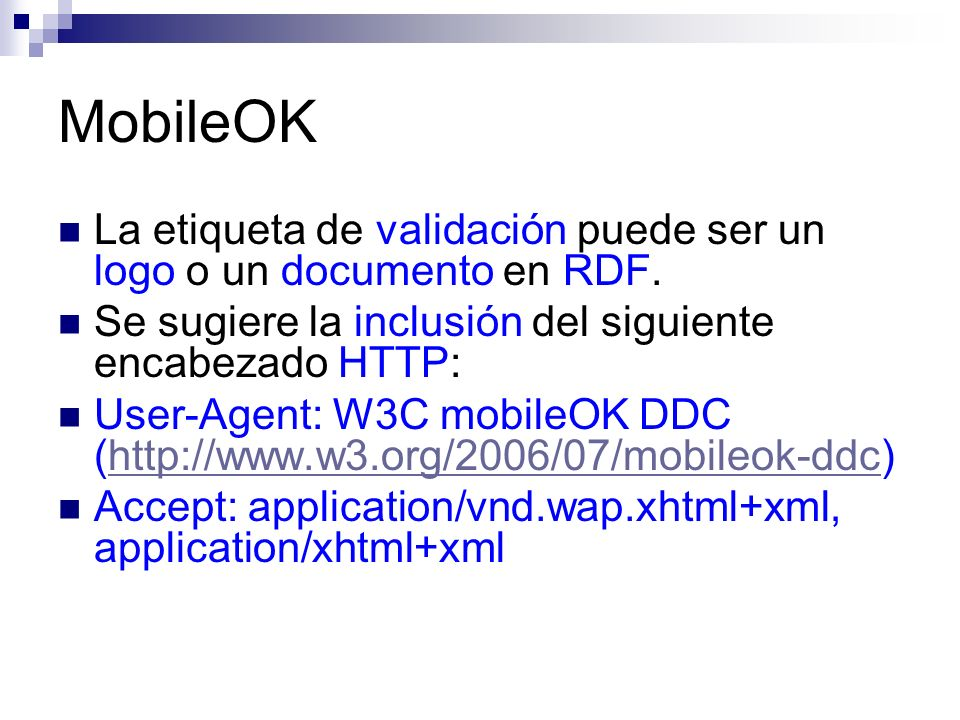 MobileOK La etiqueta de validación puede ser un logo o un documento en RDF. Se sugiere la inclusión del siguiente encabezado HTTP: User-Agent: W3C mob