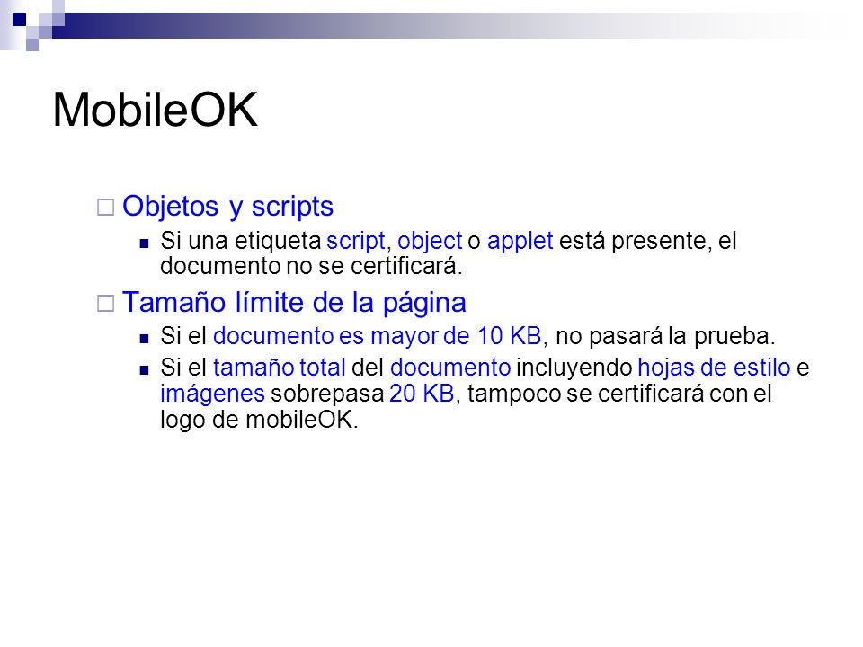 MobileOK Objetos y scripts Si una etiqueta script, object o applet está presente, el documento no se certificará. Tamaño límite de la página Si el doc