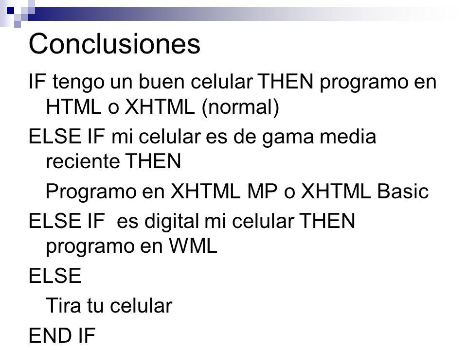 Conclusiones IF tengo un buen celular THEN programo en HTML o XHTML (normal) ELSE IF mi celular es de gama media reciente THEN Programo en XHTML MP o