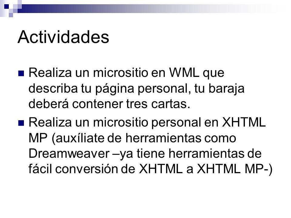 Actividades Realiza un micrositio en WML que describa tu página personal, tu baraja deberá contener tres cartas. Realiza un micrositio personal en XHT
