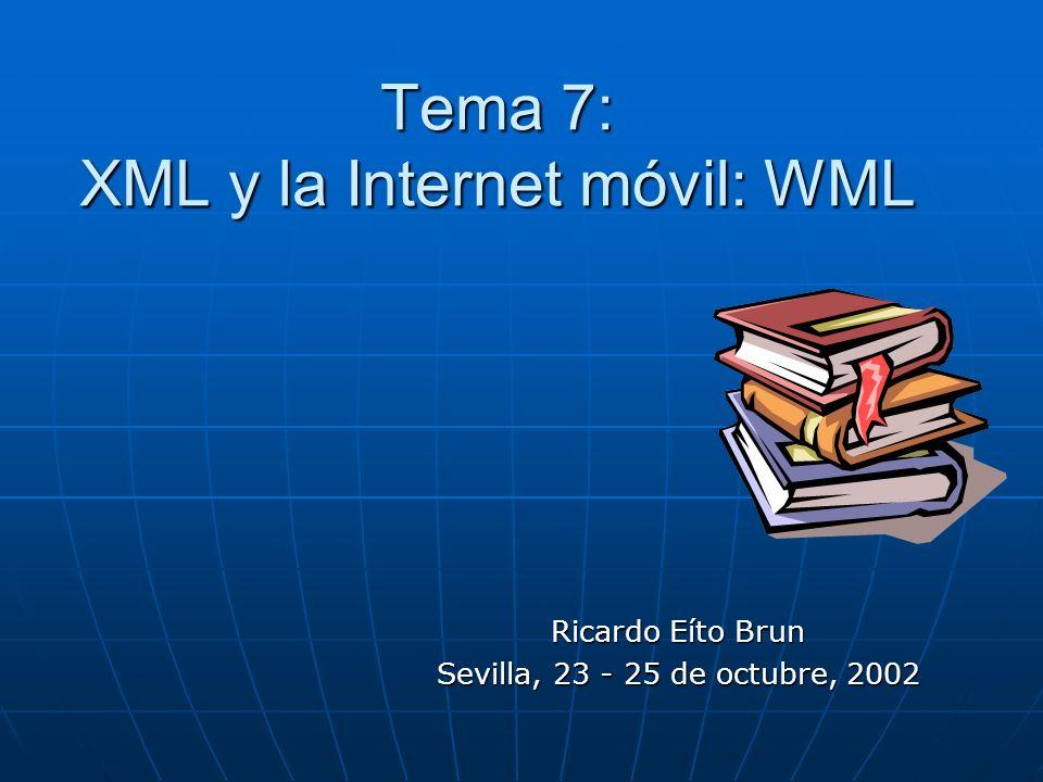 Tema 7: XML y la Internet móvil: WML Ricardo Eíto Brun Sevilla, 23 - 25 de octubre, 2002