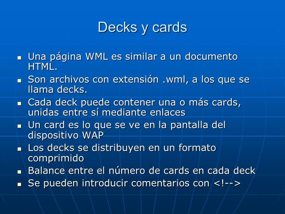 Decks y cards Una página WML es similar a un documento HTML. Una página WML es similar a un documento HTML. Son archivos con extensión.wml, a los que