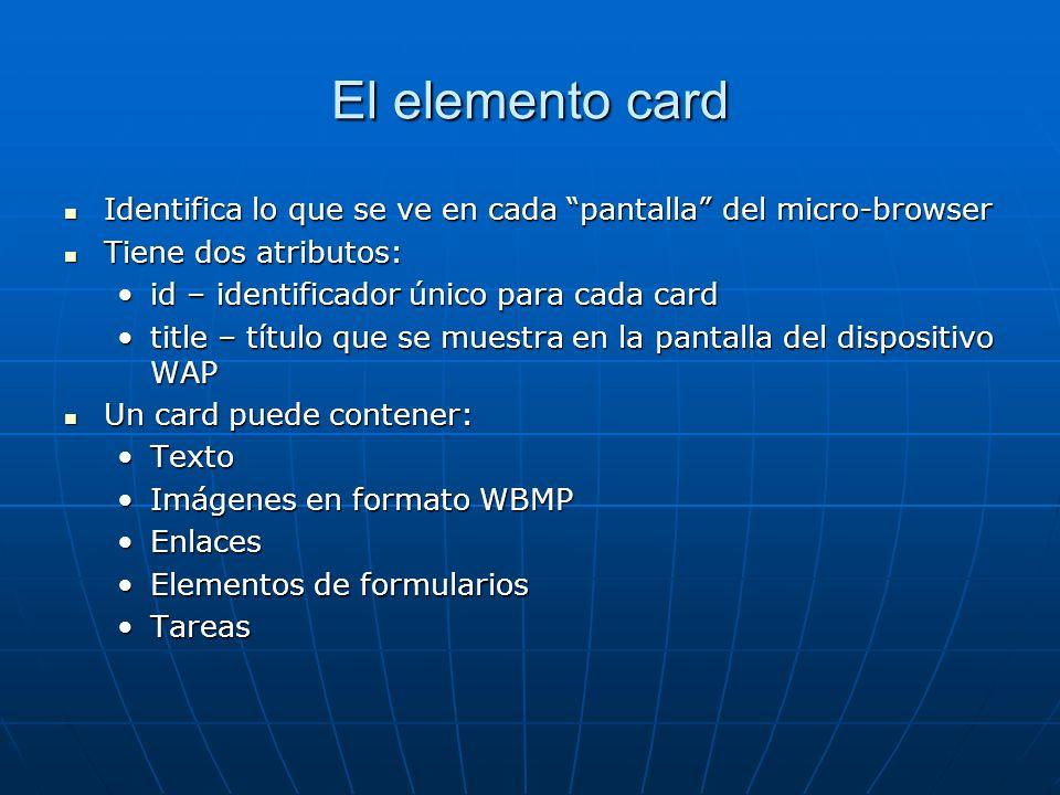 El elemento card Identifica lo que se ve en cada pantalla del micro-browser Identifica lo que se ve en cada pantalla del micro-browser Tiene dos atrib