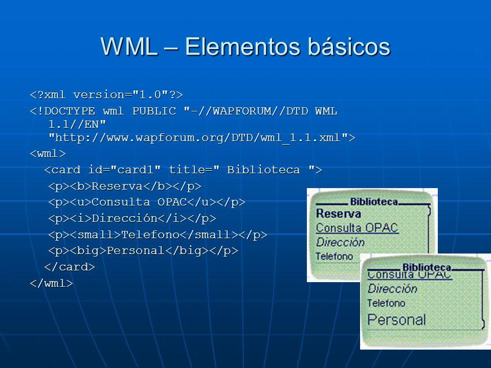 WML – Elementos básicos <wml> <p><b>Reserva</b></p> Consulta OPAC Consulta OPAC <p><i>Dirección</i></p><p><small>Telefono</small></p><p><big>Personal</big></p> </wml>