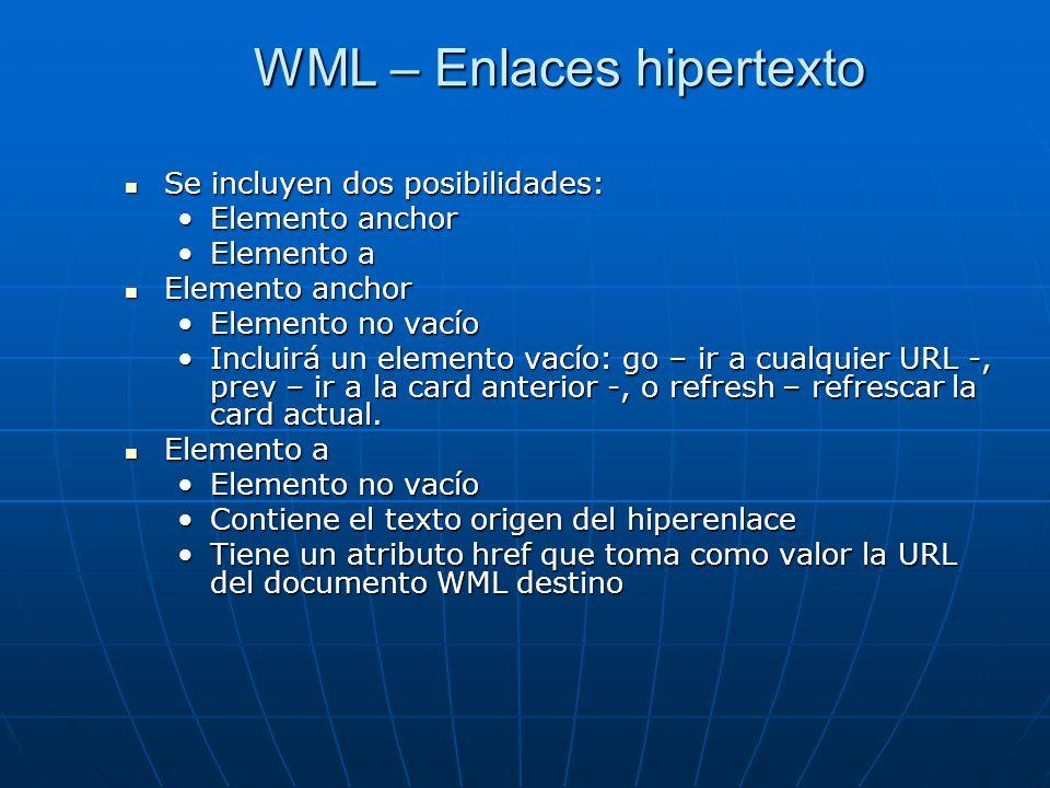 WML – Enlaces hipertexto Se incluyen dos posibilidades: Se incluyen dos posibilidades: Elemento anchorElemento anchor Elemento aElemento a Elemento anchor Elemento anchor Elemento no vacíoElemento no vacío Incluirá un elemento vacío: go – ir a cualquier URL -, prev – ir a la card anterior -, o refresh – refrescar la card actual.Incluirá un elemento vacío: go – ir a cualquier URL -, prev – ir a la card anterior -, o refresh – refrescar la card actual.