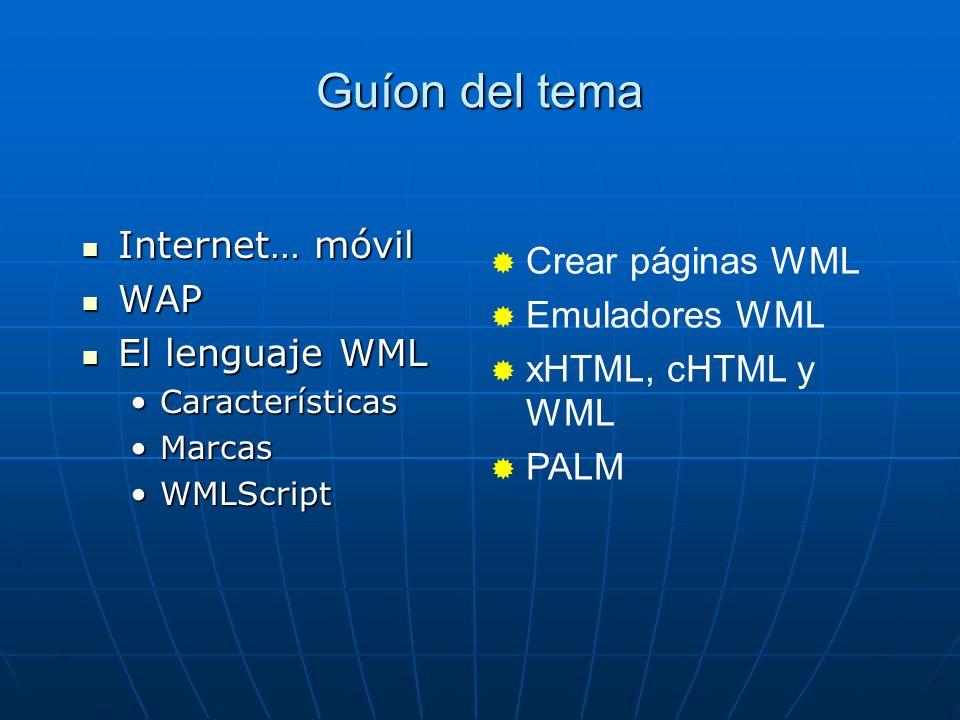 Guíon del tema Internet… móvil Internet… móvil WAP WAP El lenguaje WML El lenguaje WML CaracterísticasCaracterísticas MarcasMarcas WMLScriptWMLScript Crear páginas WML Emuladores WML xHTML, cHTML y WML PALM