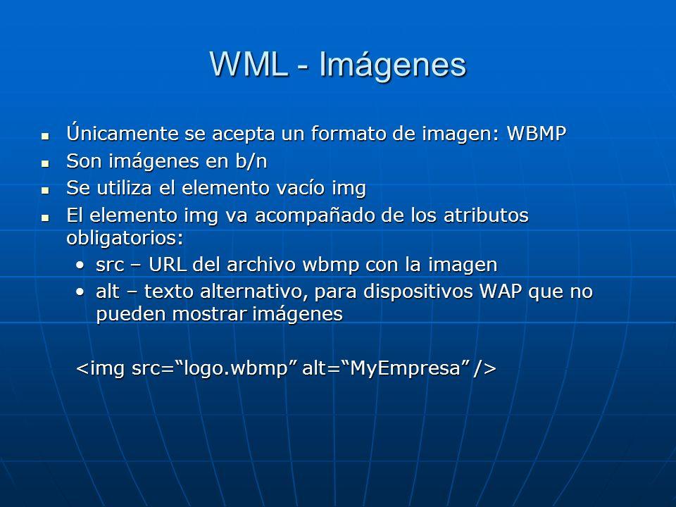 WML - Imágenes Únicamente se acepta un formato de imagen: WBMP Únicamente se acepta un formato de imagen: WBMP Son imágenes en b/n Son imágenes en b/n Se utiliza el elemento vacío img Se utiliza el elemento vacío img El elemento img va acompañado de los atributos obligatorios: El elemento img va acompañado de los atributos obligatorios: src – URL del archivo wbmp con la imagensrc – URL del archivo wbmp con la imagen alt – texto alternativo, para dispositivos WAP que no pueden mostrar imágenesalt – texto alternativo, para dispositivos WAP que no pueden mostrar imágenes