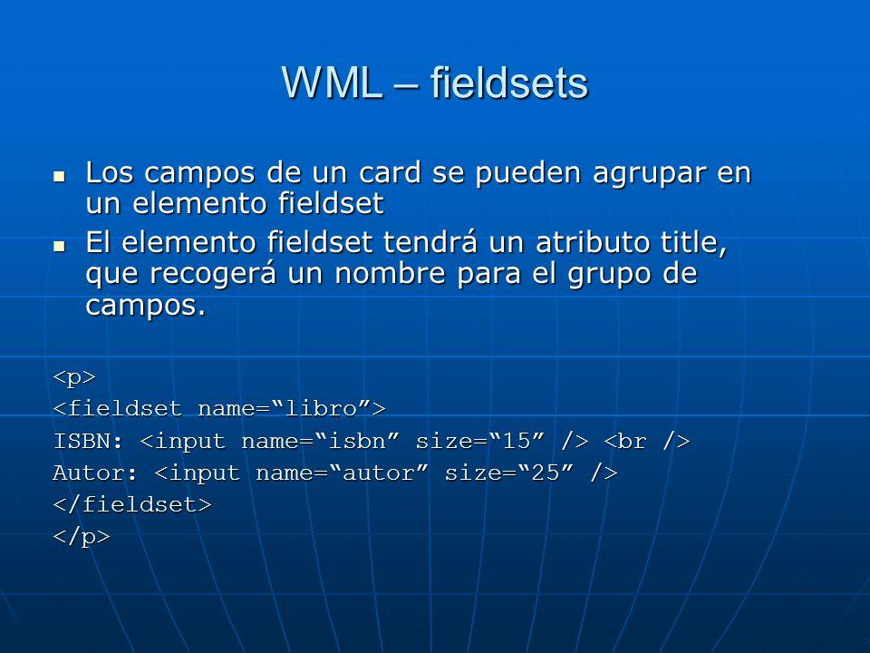 WML – fieldsets Los campos de un card se pueden agrupar en un elemento fieldset Los campos de un card se pueden agrupar en un elemento fieldset El ele