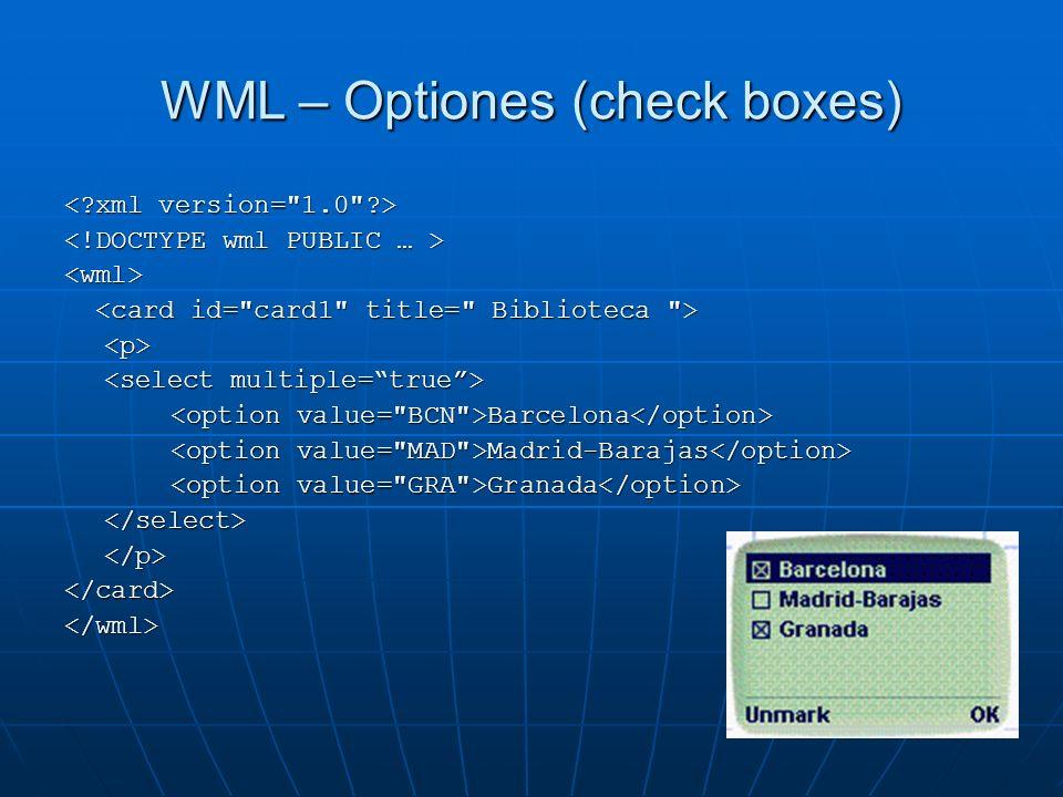 WML – Optiones (check boxes) <wml> <p> Barcelona Barcelona Madrid-Barajas Madrid-Barajas Granada Granada </select></p></card></wml>