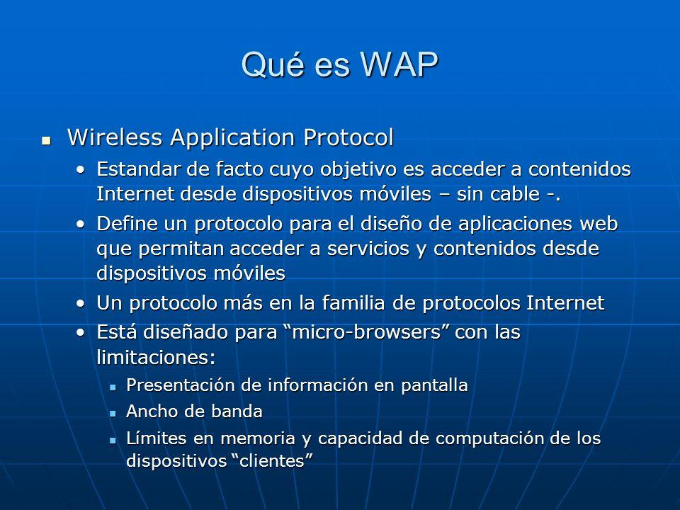 Qué es WAP Wireless Application Protocol Wireless Application Protocol Estandar de facto cuyo objetivo es acceder a contenidos Internet desde dispositivos móviles – sin cable -.Estandar de facto cuyo objetivo es acceder a contenidos Internet desde dispositivos móviles – sin cable -.