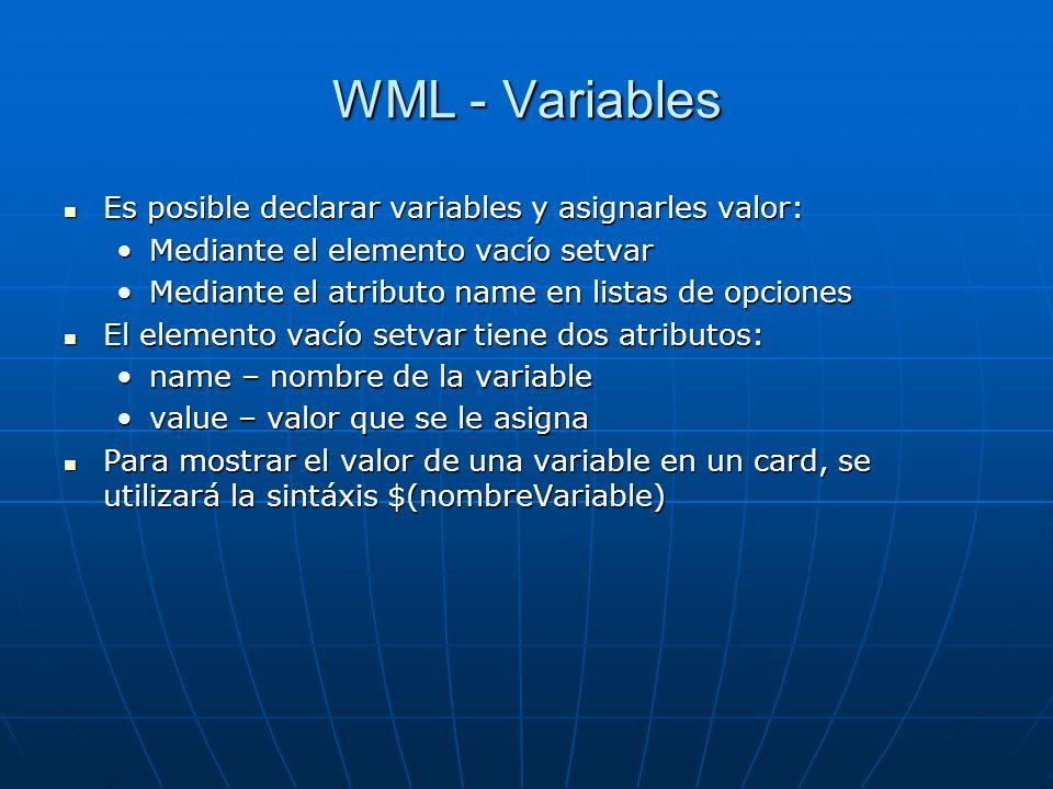 WML - Variables Es posible declarar variables y asignarles valor: Es posible declarar variables y asignarles valor: Mediante el elemento vacío setvarMediante el elemento vacío setvar Mediante el atributo name en listas de opcionesMediante el atributo name en listas de opciones El elemento vacío setvar tiene dos atributos: El elemento vacío setvar tiene dos atributos: name – nombre de la variablename – nombre de la variable value – valor que se le asignavalue – valor que se le asigna Para mostrar el valor de una variable en un card, se utilizará la sintáxis $(nombreVariable) Para mostrar el valor de una variable en un card, se utilizará la sintáxis $(nombreVariable)