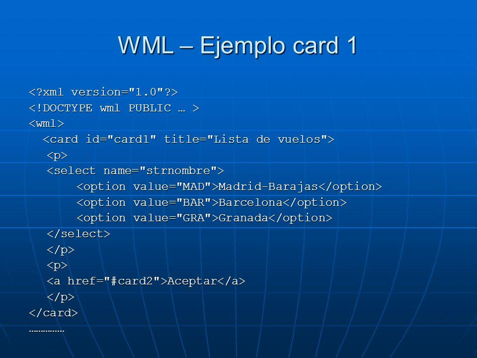 WML – Ejemplo card 1 <wml> <p> Madrid-Barajas Madrid-Barajas Barcelona Barcelona Granada Granada </select></p><p> Aceptar Aceptar </p></card>……………