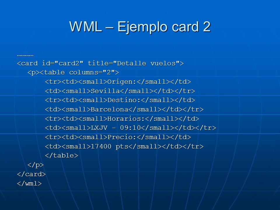 WML – Ejemplo card 2 ………… <tr><td><small>Origen:</small></td><td><small>Sevilla</small></td></tr><tr><td><small>Destino:</small></td><td><small>Barcel