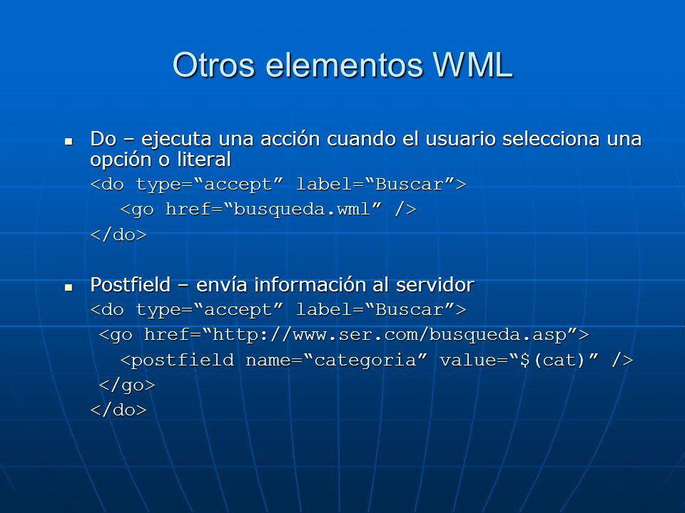 Otros elementos WML Do – ejecuta una acción cuando el usuario selecciona una opción o literal Do – ejecuta una acción cuando el usuario selecciona una opción o literal </do> Postfield – envía información al servidor Postfield – envía información al servidor </go></do>