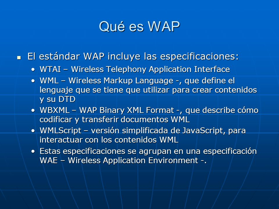 Qué es WAP El estándar WAP incluye las especificaciones: El estándar WAP incluye las especificaciones: WTAI – Wireless Telephony Application InterfaceWTAI – Wireless Telephony Application Interface WML – Wireless Markup Language -, que define el lenguaje que se tiene que utilizar para crear contenidos y su DTDWML – Wireless Markup Language -, que define el lenguaje que se tiene que utilizar para crear contenidos y su DTD WBXML – WAP Binary XML Format -, que describe cómo codificar y transferir documentos WMLWBXML – WAP Binary XML Format -, que describe cómo codificar y transferir documentos WML WMLScript – versión simplificada de JavaScript, para interactuar con los contenidos WMLWMLScript – versión simplificada de JavaScript, para interactuar con los contenidos WML Estas especificaciones se agrupan en una especificación WAE – Wireless Application Environment -.Estas especificaciones se agrupan en una especificación WAE – Wireless Application Environment -.