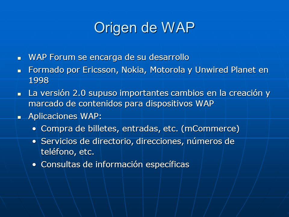 Origen de WAP WAP Forum se encarga de su desarrollo WAP Forum se encarga de su desarrollo Formado por Ericsson, Nokia, Motorola y Unwired Planet en 1998 Formado por Ericsson, Nokia, Motorola y Unwired Planet en 1998 La versión 2.0 supuso importantes cambios en la creación y marcado de contenidos para dispositivos WAP La versión 2.0 supuso importantes cambios en la creación y marcado de contenidos para dispositivos WAP Aplicaciones WAP: Aplicaciones WAP: Compra de billetes, entradas, etc.