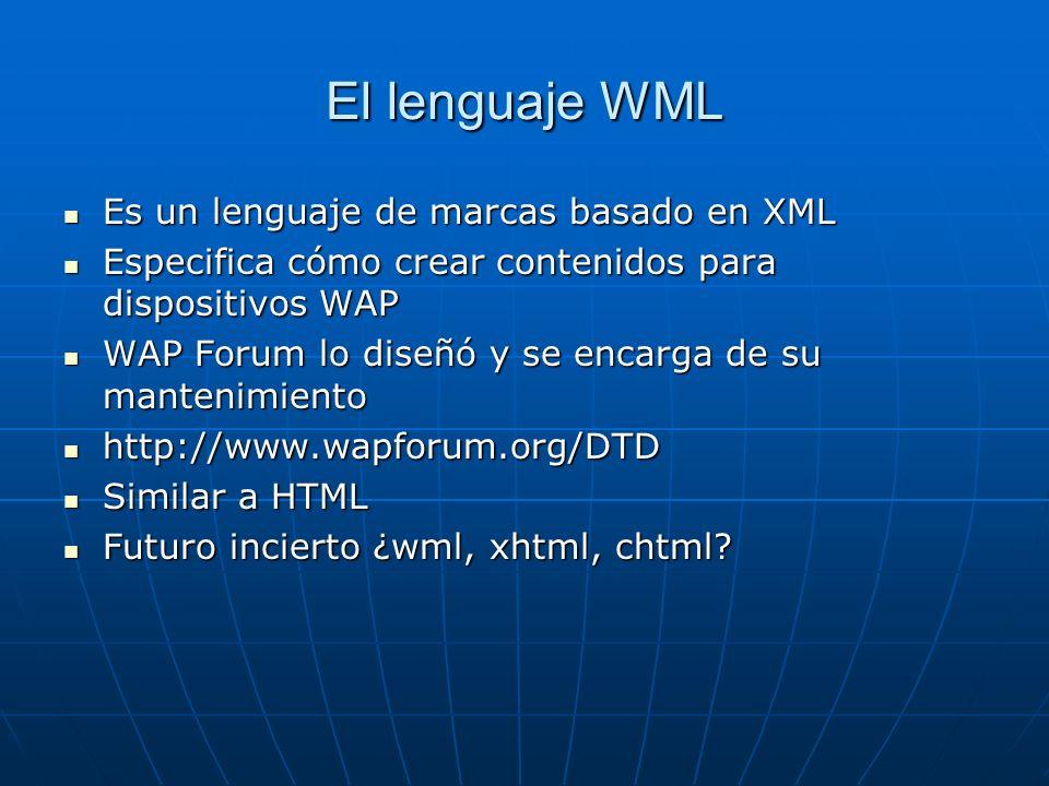 El lenguaje WML Es un lenguaje de marcas basado en XML Es un lenguaje de marcas basado en XML Especifica cómo crear contenidos para dispositivos WAP E