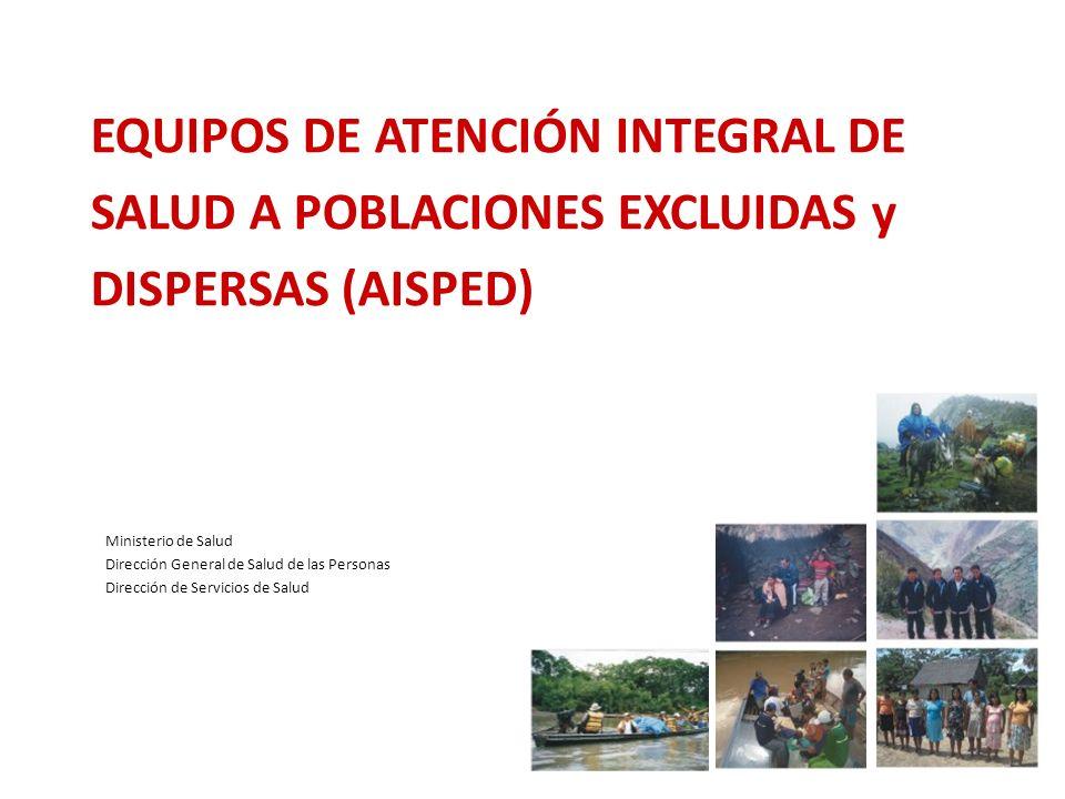 Ministerio de Salud Dirección General de Salud de las Personas Dirección de Servicios de Salud 1 EQUIPOS DE ATENCIÓN INTEGRAL DE SALUD A POBLACIONES EXCLUIDAS y DISPERSAS (AISPED)