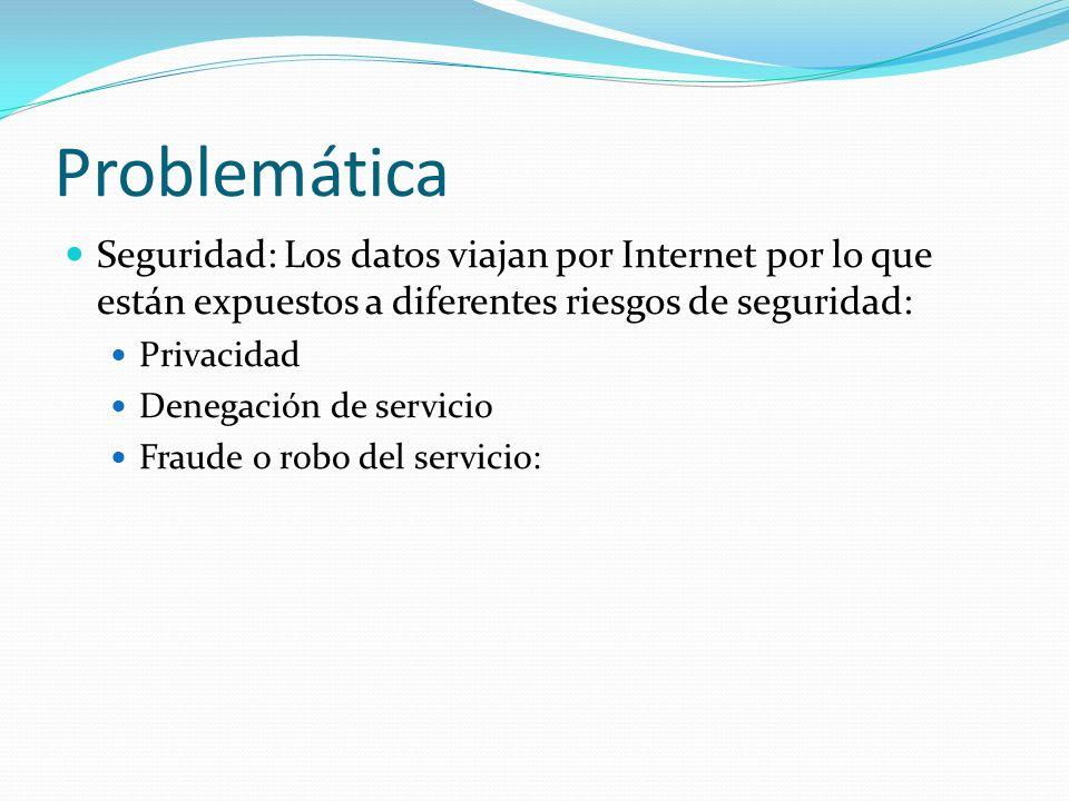Problemática Seguridad: Los datos viajan por Internet por lo que están expuestos a diferentes riesgos de seguridad: Privacidad Denegación de servicio