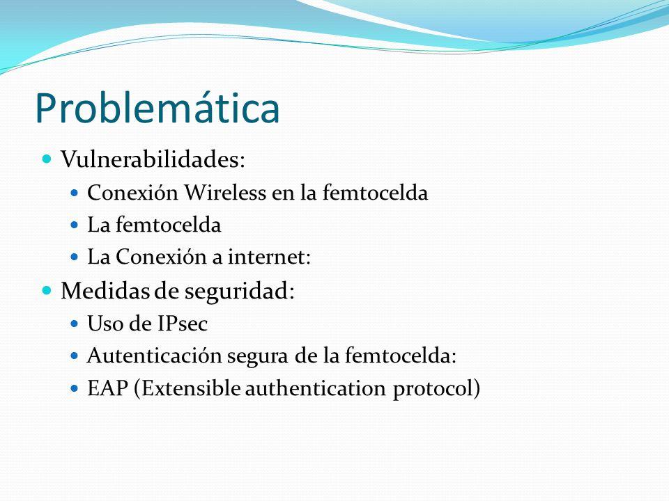 Problemática Vulnerabilidades: Conexión Wireless en la femtocelda La femtocelda La Conexión a internet: Medidas de seguridad: Uso de IPsec Autenticaci