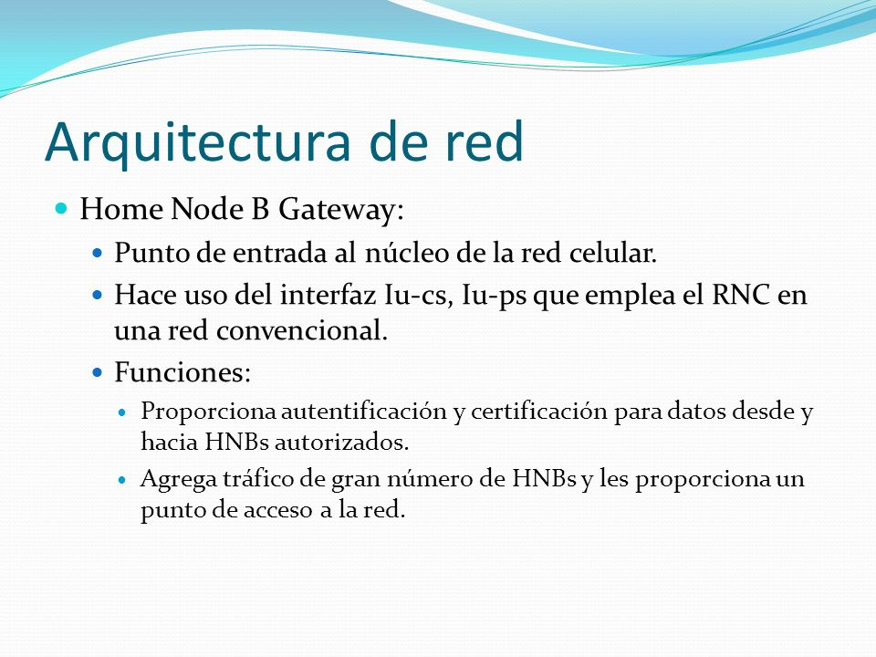 Arquitectura de red Home Node B Gateway: Punto de entrada al núcleo de la red celular. Hace uso del interfaz Iu-cs, Iu-ps que emplea el RNC en una red