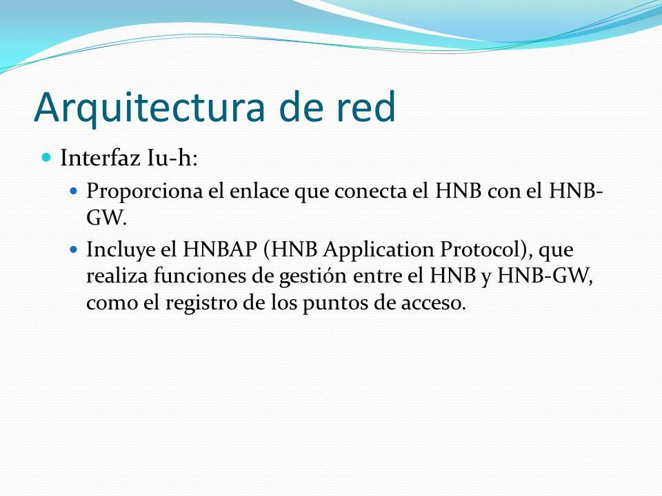 Arquitectura de red Interfaz Iu-h: Proporciona el enlace que conecta el HNB con el HNB- GW. Incluye el HNBAP (HNB Application Protocol), que realiza f